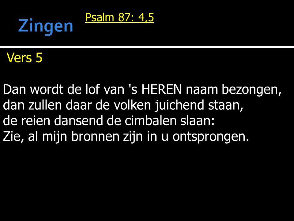 Psalm 87: 4,5 Vers 5 Dan wordt de lof van 's HEREN naam bezongen, dan zullen daar de volken juichend staan, de reien dansend de cimbalen slaan: Zie, a