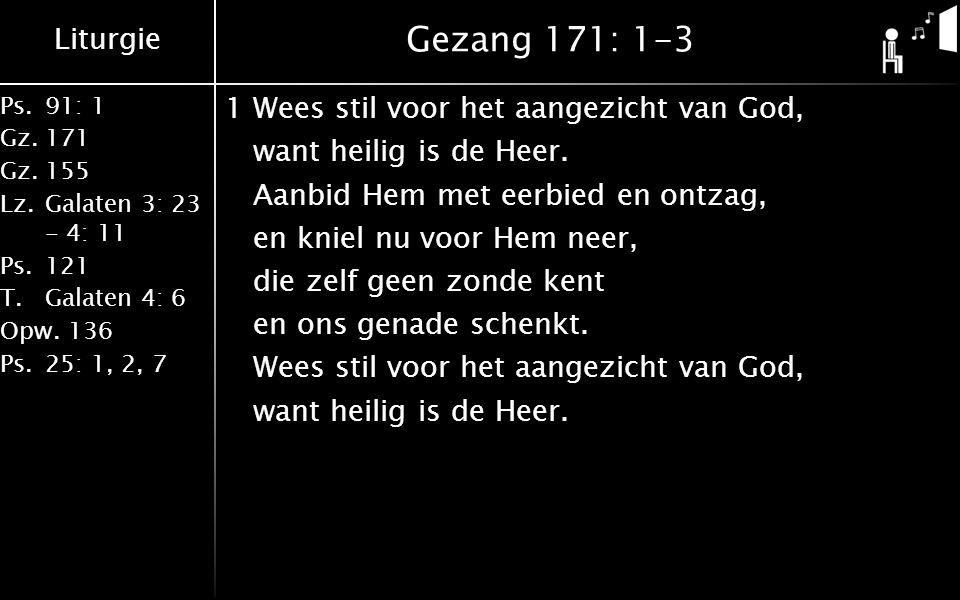 Liturgie Ps.91: 1 Gz.171 Gz.155 Lz.Galaten 3: 23 - 4: 11 Ps.121 T.Galaten 4: 6 Opw.136 Ps.25: 1, 2, 7 Gezang 171: 1-3 1Wees stil voor het aangezicht van God, want heilig is de Heer.