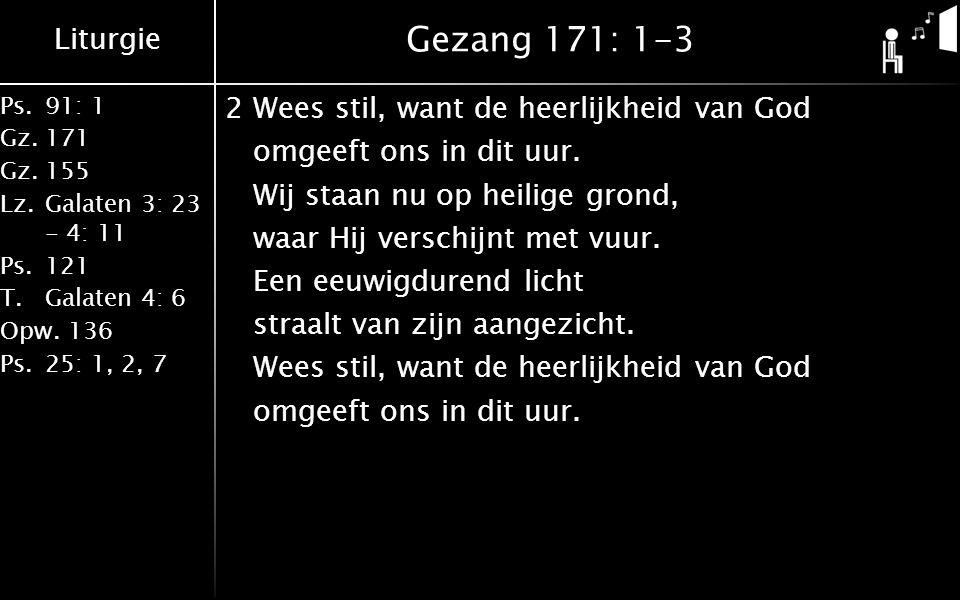 Liturgie Ps.91: 1 Gz.171 Gz.155 Lz.Galaten 3: 23 - 4: 11 Ps.121 T.Galaten 4: 6 Opw.136 Ps.25: 1, 2, 7 Gezang 171: 1-3 2Wees stil, want de heerlijkheid van God omgeeft ons in dit uur.