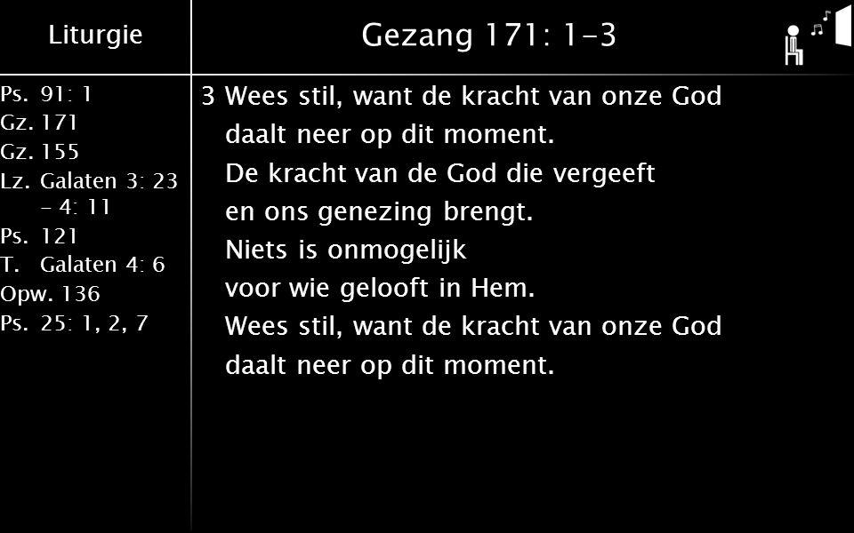 Liturgie Ps.91: 1 Gz.171 Gz.155 Lz.Galaten 3: 23 - 4: 11 Ps.121 T.Galaten 4: 6 Opw.136 Ps.25: 1, 2, 7 Gezang 171: 1-3 3Wees stil, want de kracht van onze God daalt neer op dit moment.