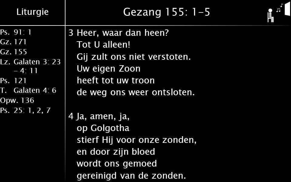 Liturgie Ps.91: 1 Gz.171 Gz.155 Lz.Galaten 3: 23 - 4: 11 Ps.121 T.Galaten 4: 6 Opw.136 Ps.25: 1, 2, 7 Gezang 155: 1-5 3Heer, waar dan heen.