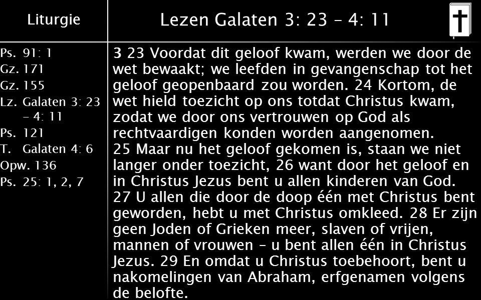 Liturgie Ps.91: 1 Gz.171 Gz.155 Lz.Galaten 3: 23 - 4: 11 Ps.121 T.Galaten 4: 6 Opw.136 Ps.25: 1, 2, 7 Lezen Galaten 3: 23 – 4: 11 3 23 Voordat dit geloof kwam, werden we door de wet bewaakt; we leefden in gevangenschap tot het geloof geopenbaard zou worden.