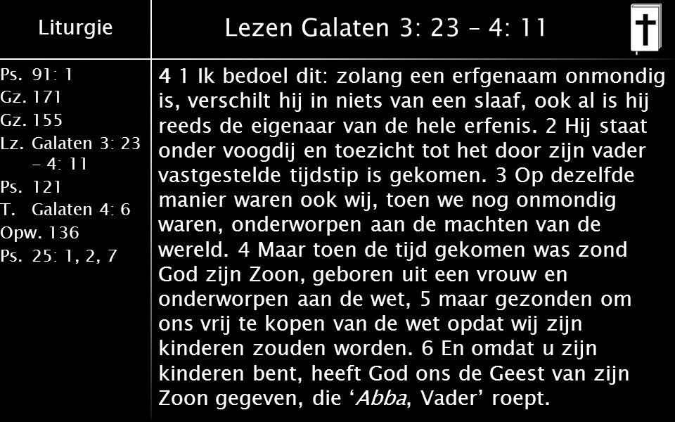 Liturgie Ps.91: 1 Gz.171 Gz.155 Lz.Galaten 3: 23 - 4: 11 Ps.121 T.Galaten 4: 6 Opw.136 Ps.25: 1, 2, 7 Lezen Galaten 3: 23 – 4: 11 4 1 Ik bedoel dit: zolang een erfgenaam onmondig is, verschilt hij in niets van een slaaf, ook al is hij reeds de eigenaar van de hele erfenis.