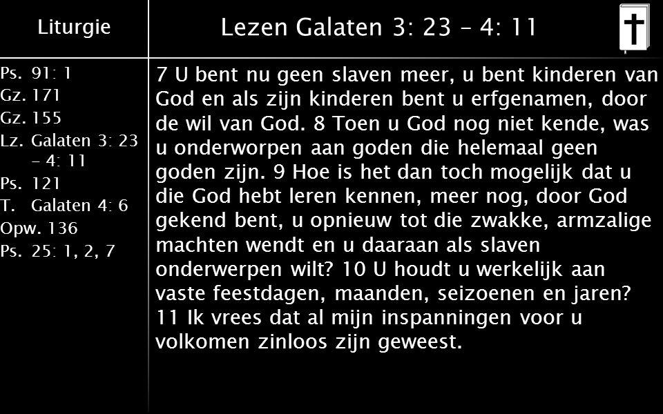 Liturgie Ps.91: 1 Gz.171 Gz.155 Lz.Galaten 3: 23 - 4: 11 Ps.121 T.Galaten 4: 6 Opw.136 Ps.25: 1, 2, 7 Lezen Galaten 3: 23 – 4: 11 7 U bent nu geen slaven meer, u bent kinderen van God en als zijn kinderen bent u erfgenamen, door de wil van God.