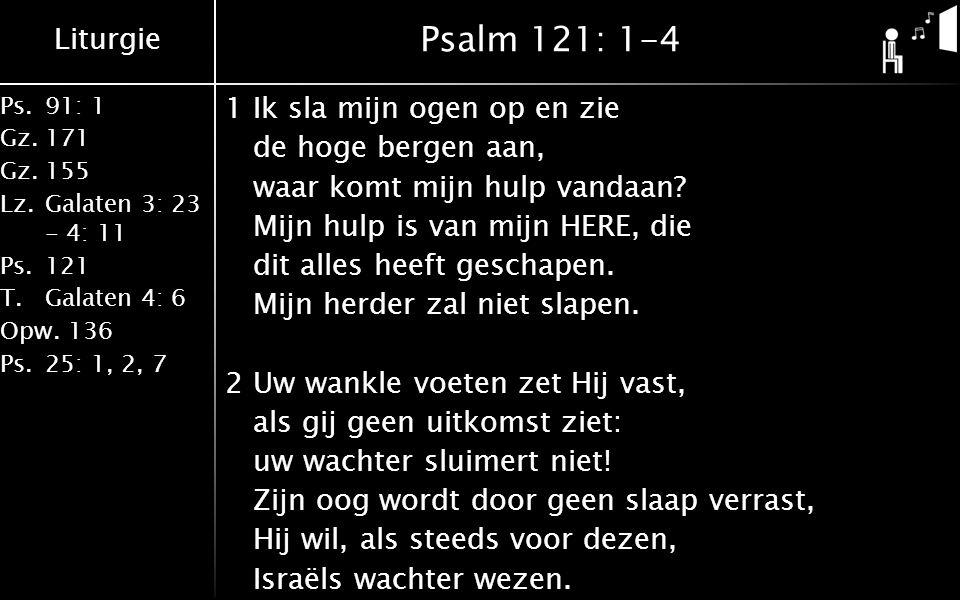 Liturgie Ps.91: 1 Gz.171 Gz.155 Lz.Galaten 3: 23 - 4: 11 Ps.121 T.Galaten 4: 6 Opw.136 Ps.25: 1, 2, 7 Psalm 121: 1-4 1Ik sla mijn ogen op en zie de hoge bergen aan, waar komt mijn hulp vandaan.