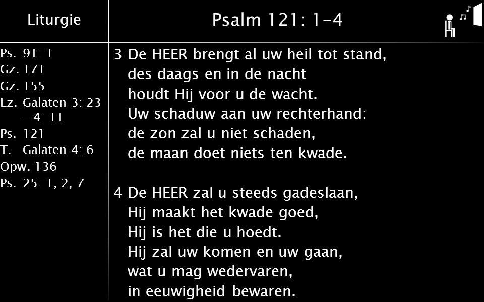 Liturgie Ps.91: 1 Gz.171 Gz.155 Lz.Galaten 3: 23 - 4: 11 Ps.121 T.Galaten 4: 6 Opw.136 Ps.25: 1, 2, 7 Psalm 121: 1-4 3De HEER brengt al uw heil tot stand, des daags en in de nacht houdt Hij voor u de wacht.