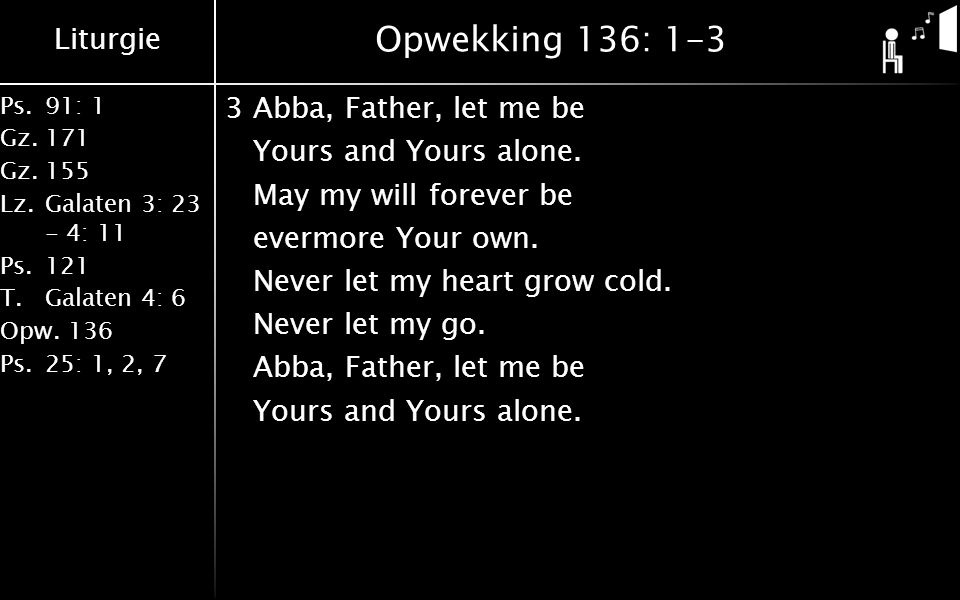 Liturgie Ps.91: 1 Gz.171 Gz.155 Lz.Galaten 3: 23 - 4: 11 Ps.121 T.Galaten 4: 6 Opw.136 Ps.25: 1, 2, 7 Opwekking 136: 1-3 3Abba, Father, let me be Yours and Yours alone.