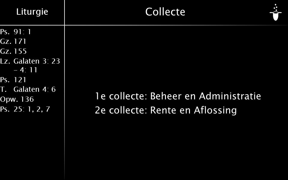Liturgie Ps.91: 1 Gz.171 Gz.155 Lz.Galaten 3: 23 - 4: 11 Ps.121 T.Galaten 4: 6 Opw.136 Ps.25: 1, 2, 7 Collecte 1e collecte:Beheer en Administratie 2e collecte:Rente en Aflossing