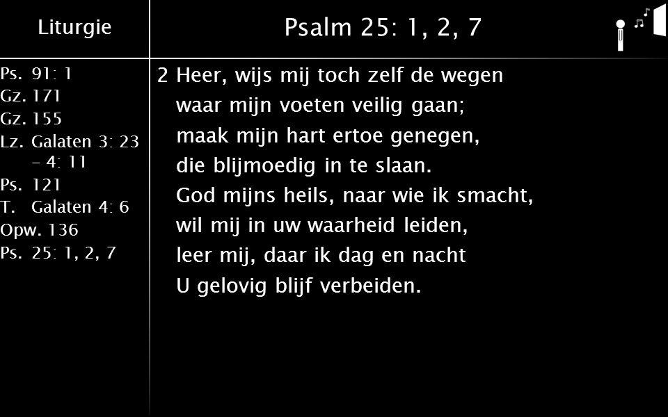 Liturgie Ps.91: 1 Gz.171 Gz.155 Lz.Galaten 3: 23 - 4: 11 Ps.121 T.Galaten 4: 6 Opw.136 Ps.25: 1, 2, 7 Psalm 25: 1, 2, 7 2Heer, wijs mij toch zelf de wegen waar mijn voeten veilig gaan; maak mijn hart ertoe genegen, die blijmoedig in te slaan.