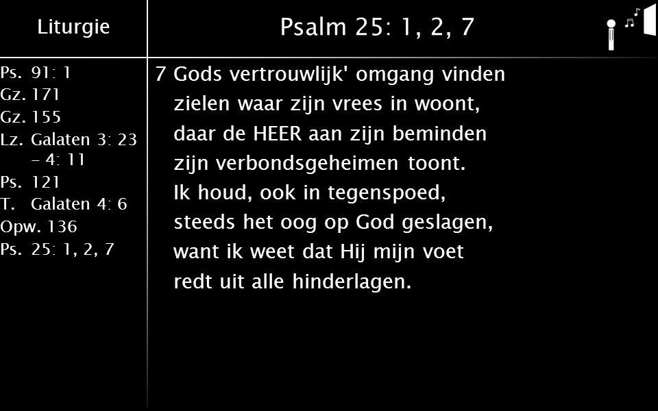 Liturgie Ps.91: 1 Gz.171 Gz.155 Lz.Galaten 3: 23 - 4: 11 Ps.121 T.Galaten 4: 6 Opw.136 Ps.25: 1, 2, 7 Psalm 25: 1, 2, 7 7Gods vertrouwlijk omgang vinden zielen waar zijn vrees in woont, daar de HEER aan zijn beminden zijn verbondsgeheimen toont.