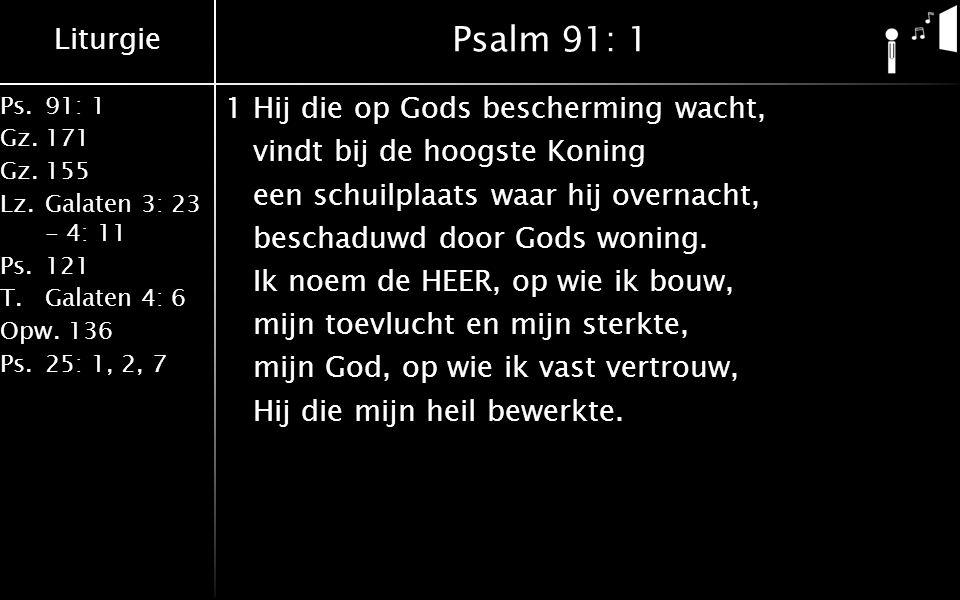 Liturgie Ps.91: 1 Gz.171 Gz.155 Lz.Galaten 3: 23 - 4: 11 Ps.121 T.Galaten 4: 6 Opw.136 Ps.25: 1, 2, 7 Psalm 91: 1 1Hij die op Gods bescherming wacht, vindt bij de hoogste Koning een schuilplaats waar hij overnacht, beschaduwd door Gods woning.