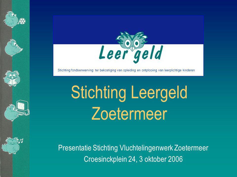 Stichting Leergeld Zoetermeer Presentatie Stichting Vluchtelingenwerk Zoetermeer Croesinckplein 24, 3 oktober 2006 Stichting fondsenwerving ter bekostiging van opleiding en ontplooiing van leerplichtige kinderen