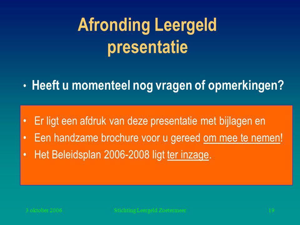 3 oktober 2006Stichting Leergeld Zoetermeer19 Afronding Leergeld presentatie Er ligt een afdruk van deze presentatie met bijlagen en Een handzame brochure voor u gereed om mee te nemen.