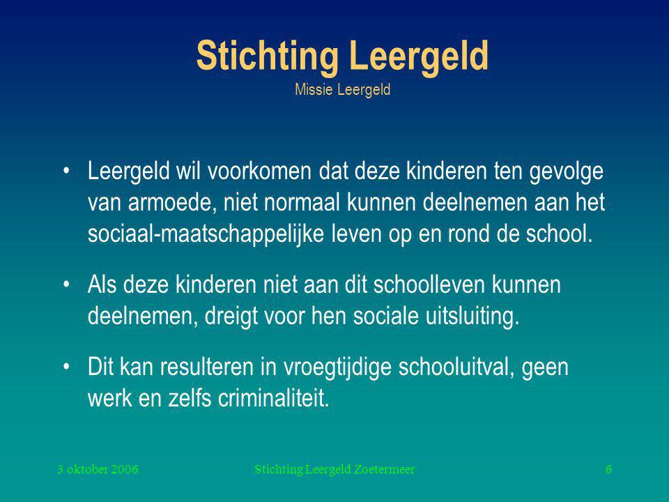 3 oktober 2006Stichting Leergeld Zoetermeer6 Stichting Leergeld Missie Leergeld Leergeld wil voorkomen dat deze kinderen ten gevolge van armoede, niet normaal kunnen deelnemen aan het sociaal-maatschappelijke leven op en rond de school.
