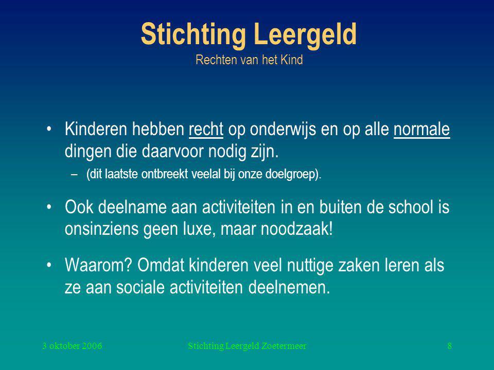3 oktober 2006Stichting Leergeld Zoetermeer8 Stichting Leergeld Rechten van het Kind Kinderen hebben recht op onderwijs en op alle normale dingen die daarvoor nodig zijn.
