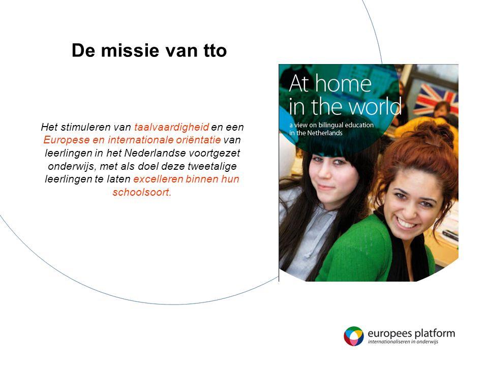 De missie van tto Het stimuleren van taalvaardigheid en een Europese en internationale oriëntatie van leerlingen in het Nederlandse voortgezet onderwijs, met als doel deze tweetalige leerlingen te laten excelleren binnen hun schoolsoort.