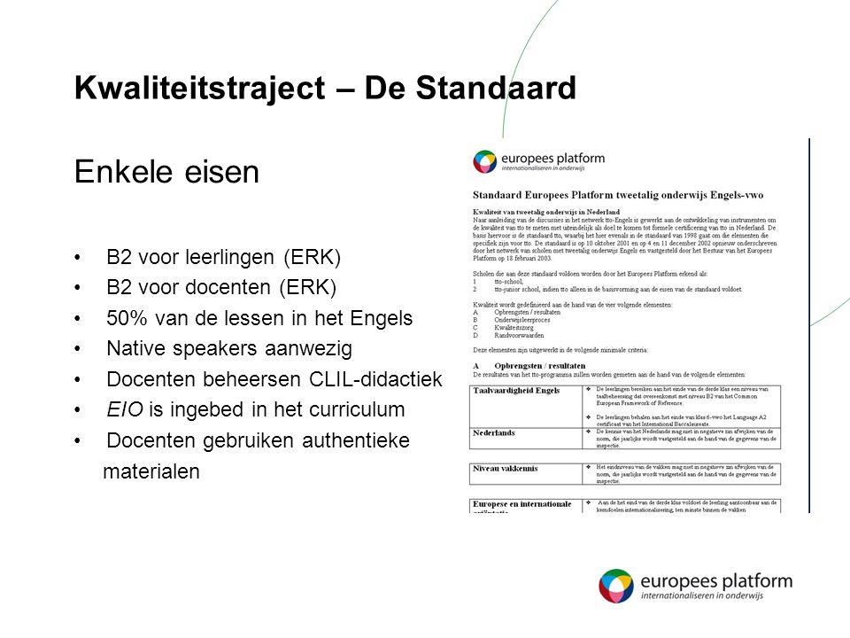 Kwaliteitstraject – De Standaard Enkele eisen B2 voor leerlingen (ERK) B2 voor docenten (ERK) 50% van de lessen in het Engels Native speakers aanwezig Docenten beheersen CLIL-didactiek EIO is ingebed in het curriculum Docenten gebruiken authentieke materialen
