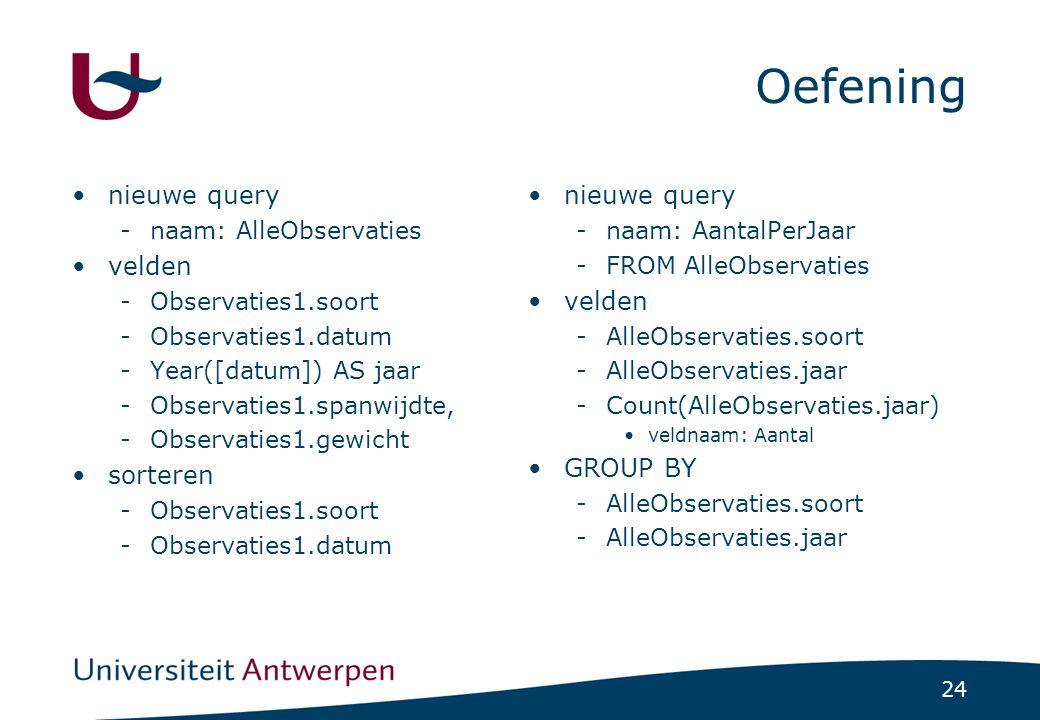 24 Oefening nieuwe query -naam: AlleObservaties velden -Observaties1.soort -Observaties1.datum -Year([datum]) AS jaar -Observaties1.spanwijdte, -Obser