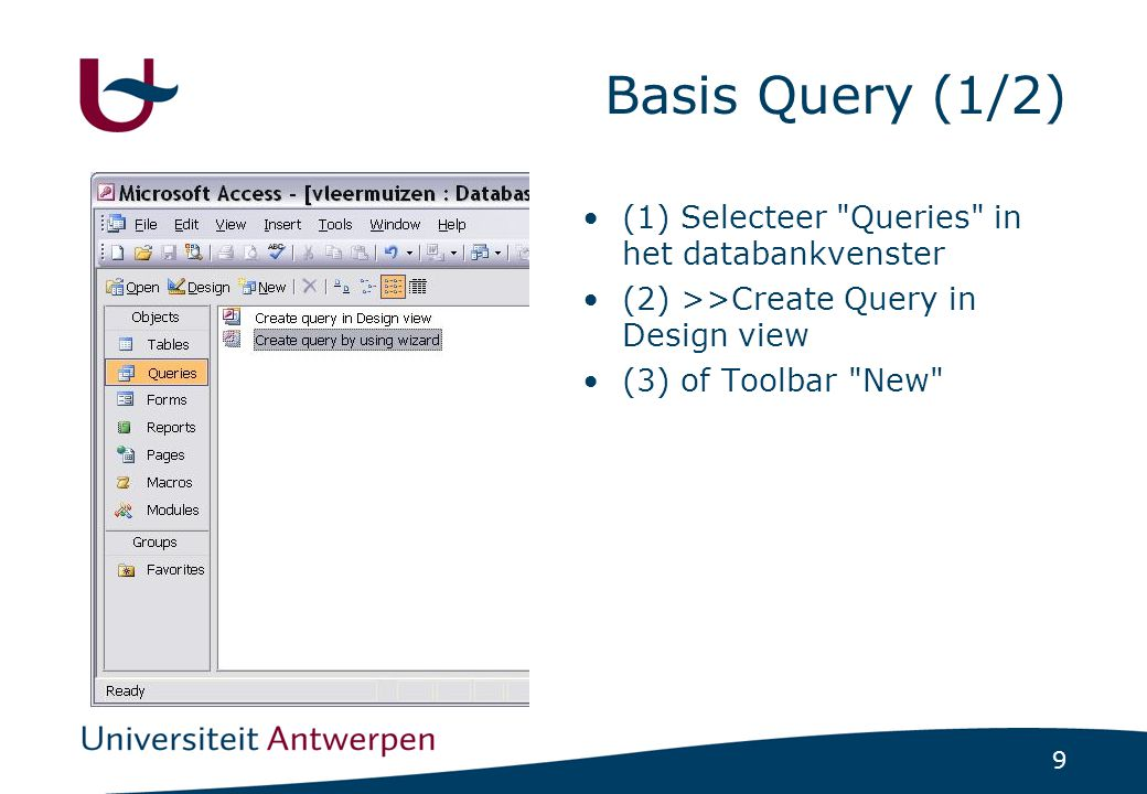 9 Basis Query (1/2) (1) Selecteer Queries in het databankvenster (2) >>Create Query in Design view (3) of Toolbar New
