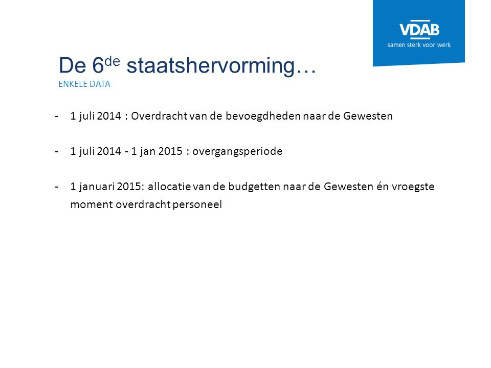 De 6 de staatshervorming… ENKELE DATA -1 juli 2014 : Overdracht van de bevoegdheden naar de Gewesten -1 juli 2014 - 1 jan 2015 : overgangsperiode -1 j