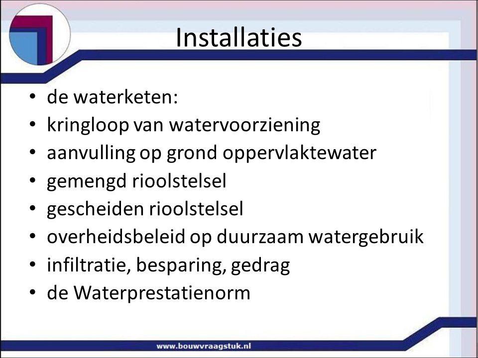 Installaties de waterketen: kringloop van watervoorziening aanvulling op grond oppervlaktewater gemengd rioolstelsel gescheiden rioolstelsel overheidsbeleid op duurzaam watergebruik infiltratie, besparing, gedrag de Waterprestatienorm