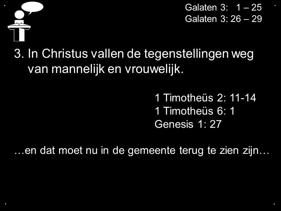.... Galaten 3: 1 – 25 Galaten 3: 26 – 29 3. In Christus vallen de tegenstellingen weg van mannelijk en vrouwelijk. 1 Timotheüs 2: 11-14 1 Timotheüs 6
