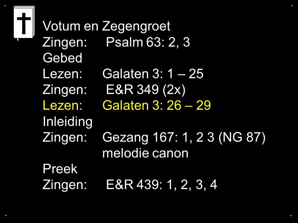 .... Votum en Zegengroet Zingen: Psalm 63: 2, 3 Gebed Lezen: Galaten 3: 1 – 25 Zingen: E&R 349 (2x) Lezen:Galaten 3: 26 – 29 Inleiding Zingen:Gezang 1