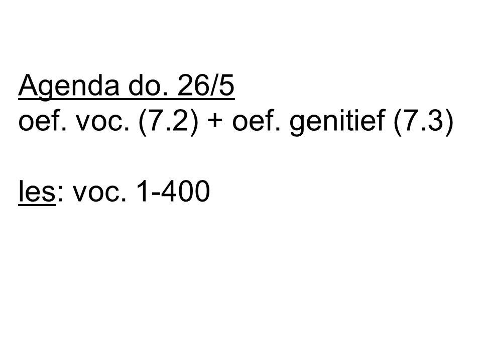 Agenda do. 26/5 oef. voc. (7.2) + oef. genitief (7.3) les: voc. 1-400