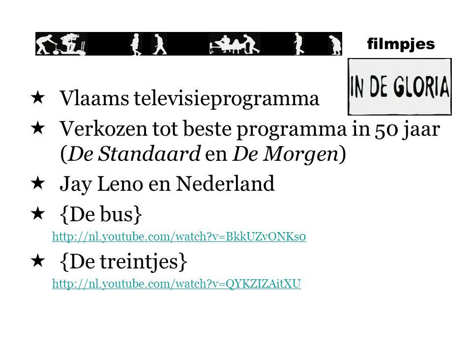  Vlaams televisieprogramma  Verkozen tot beste programma in 50 jaar (De Standaard en De Morgen)  Jay Leno en Nederland  {De bus} http://nl.youtube.com/watch?v=BkkUZvONKs0  {De treintjes} http://nl.youtube.com/watch?v=QYKZIZAitXU