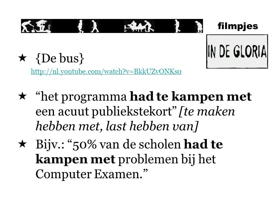 filmpjes  {De bus} http://nl.youtube.com/watch?v=BkkUZvONKs0  het programma had te kampen met een acuut publiekstekort [te maken hebben met, last hebben van]  Bijv.: 50% van de scholen had te kampen met problemen bij het Computer Examen.