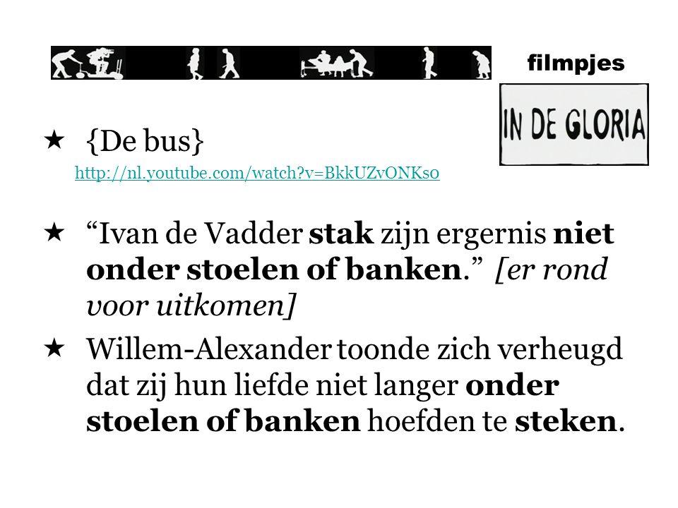 filmpjes  {De bus} http://nl.youtube.com/watch?v=BkkUZvONKs0  Ivan de Vadder stak zijn ergernis niet onder stoelen of banken. [er rond voor uitkomen]  Willem-Alexander toonde zich verheugd dat zij hun liefde niet langer onder stoelen of banken hoefden te steken.