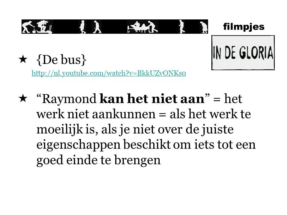 filmpjes  {De bus} http://nl.youtube.com/watch?v=BkkUZvONKs0  Raymond kan het niet aan = het werk niet aankunnen = als het werk te moeilijk is, als je niet over de juiste eigenschappen beschikt om iets tot een goed einde te brengen