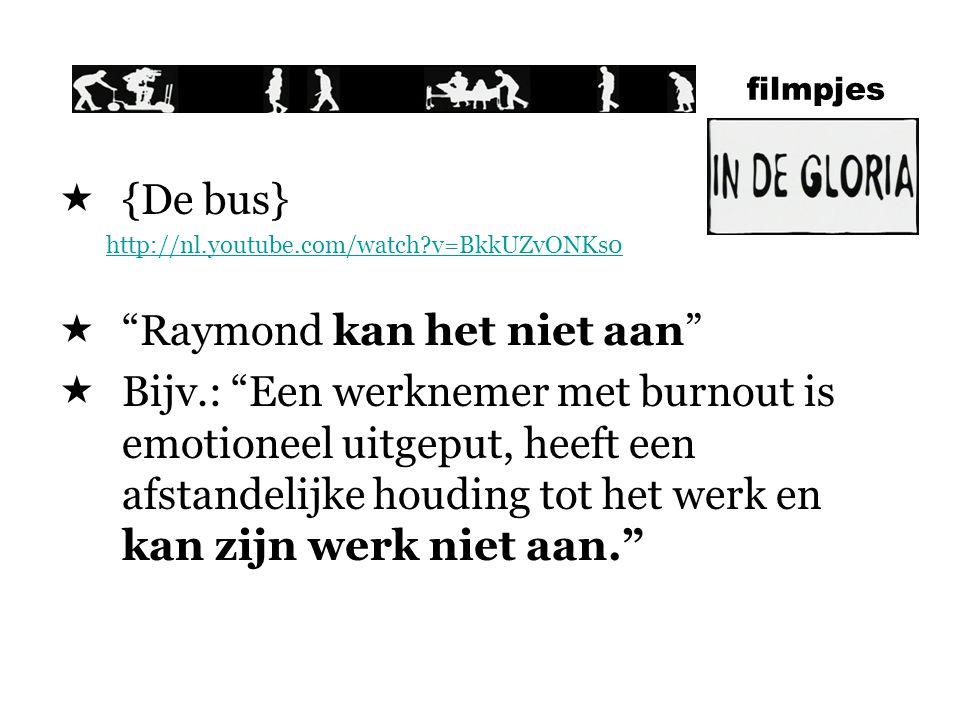 filmpjes  {De bus} http://nl.youtube.com/watch?v=BkkUZvONKs0  Raymond kan het niet aan  Bijv.: Een werknemer met burnout is emotioneel uitgeput, heeft een afstandelijke houding tot het werk en kan zijn werk niet aan.