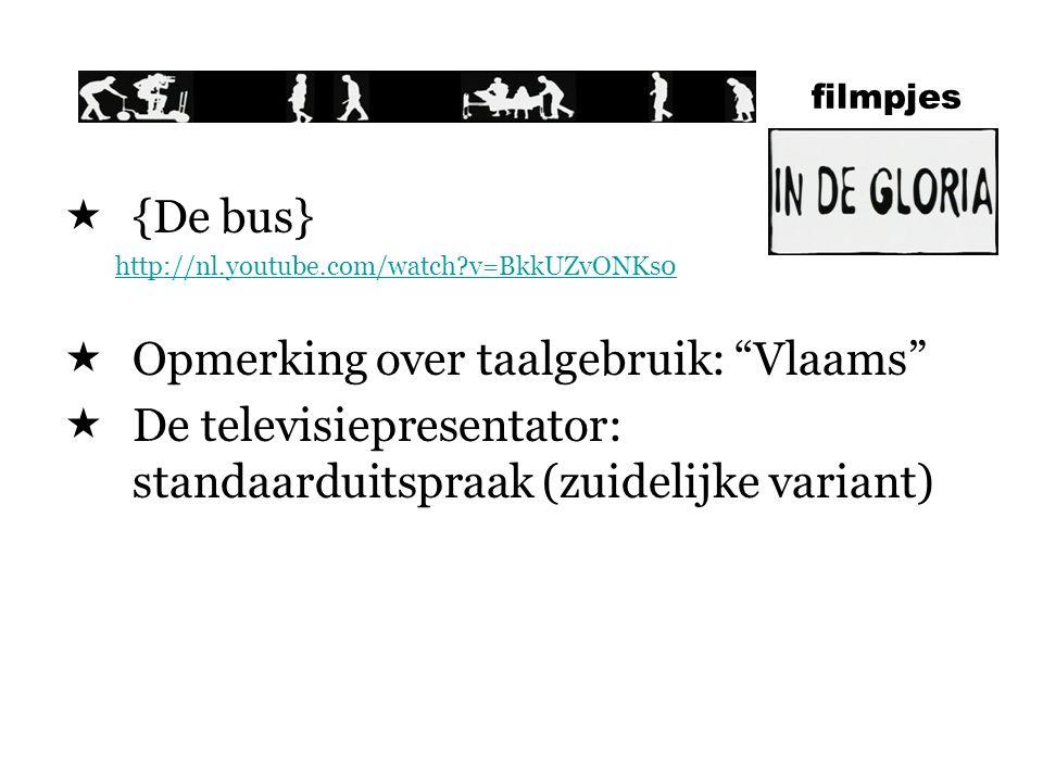 filmpjes  {De bus} http://nl.youtube.com/watch?v=BkkUZvONKs0  Opmerking over taalgebruik: Vlaams  De televisiepresentator: standaarduitspraak (zuidelijke variant)