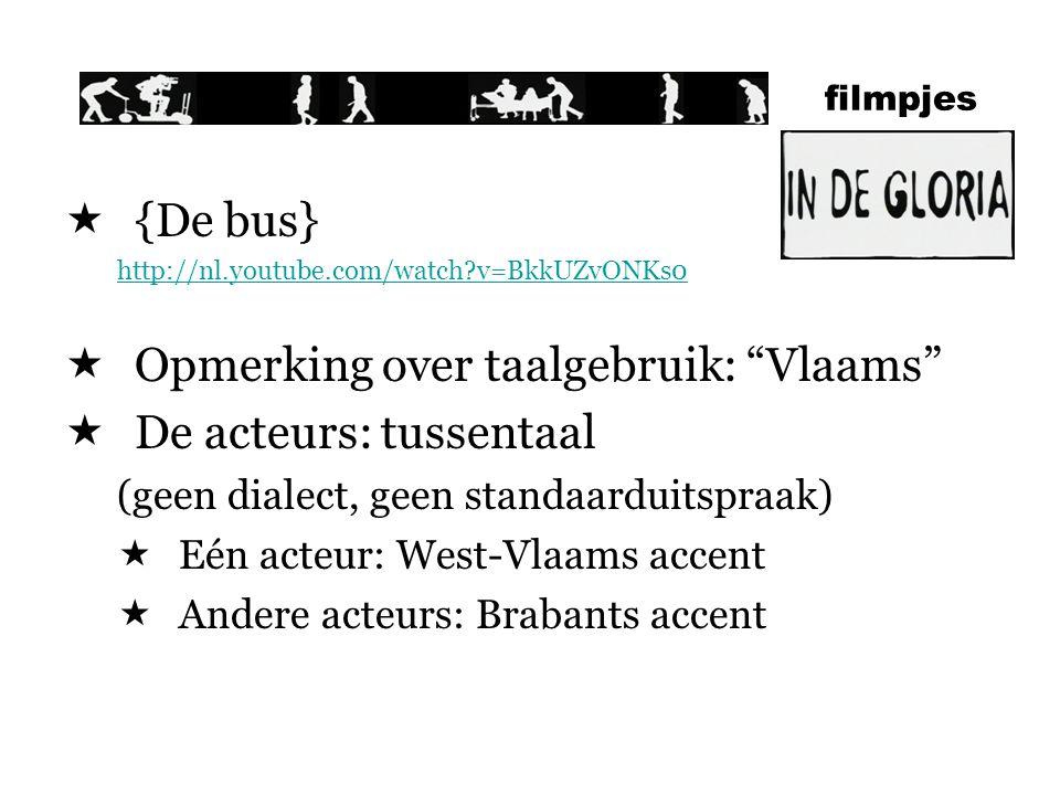 filmpjes  {De bus} http://nl.youtube.com/watch?v=BkkUZvONKs0  Opmerking over taalgebruik: Vlaams  De acteurs: tussentaal (geen dialect, geen standaarduitspraak)  Eén acteur: West-Vlaams accent  Andere acteurs: Brabants accent