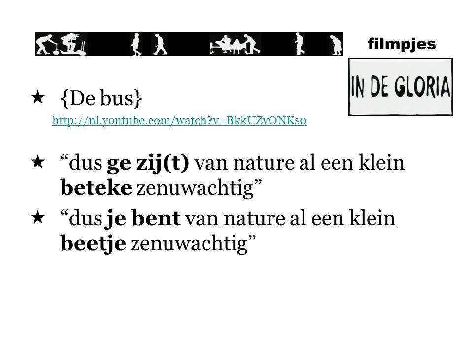 filmpjes  {De bus} http://nl.youtube.com/watch?v=BkkUZvONKs0  dus ge zij(t) van nature al een klein beteke zenuwachtig  dus je bent van nature al een klein beetje zenuwachtig