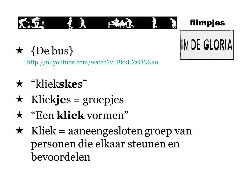 filmpjes  {De bus} http://nl.youtube.com/watch?v=BkkUZvONKs0  kliekskes  Kliekjes = groepjes  Een kliek vormen  Kliek = aaneengesloten groep van personen die elkaar steunen en bevoordelen