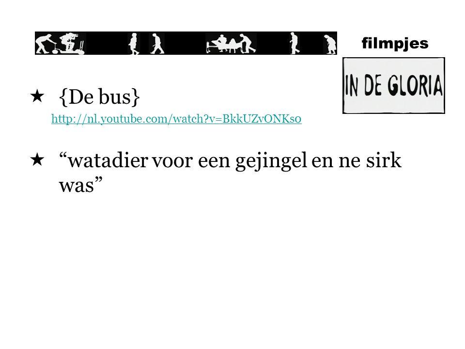 filmpjes  {De bus} http://nl.youtube.com/watch?v=BkkUZvONKs0  watadier voor een gejingel en ne sirk was
