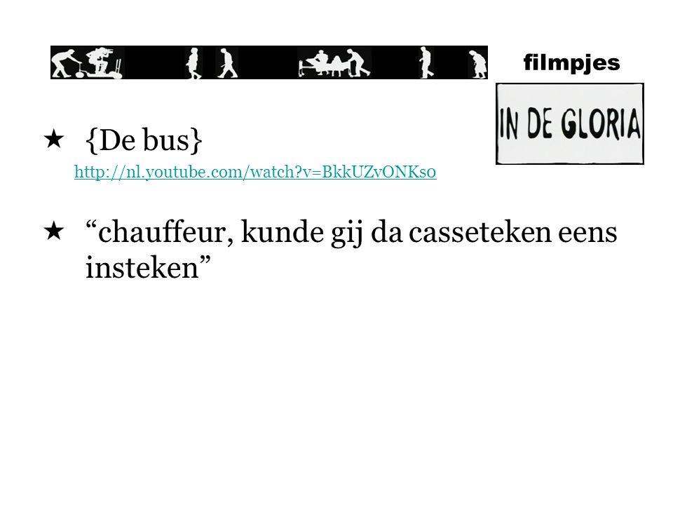 filmpjes  {De bus} http://nl.youtube.com/watch?v=BkkUZvONKs0  chauffeur, kunde gij da casseteken eens insteken