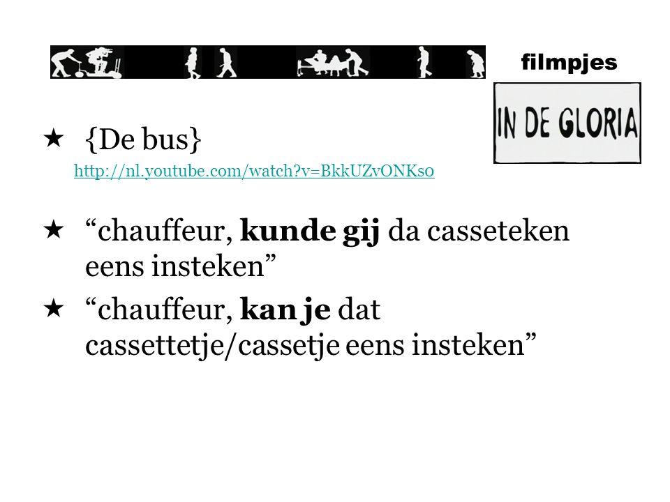 filmpjes  {De bus} http://nl.youtube.com/watch?v=BkkUZvONKs0  chauffeur, kunde gij da casseteken eens insteken  chauffeur, kan je dat cassettetje/cassetje eens insteken