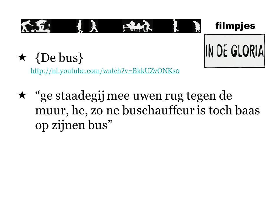 filmpjes  {De bus} http://nl.youtube.com/watch?v=BkkUZvONKs0  ge staadegij mee uwen rug tegen de muur, he, zo ne buschauffeur is toch baas op zijnen bus