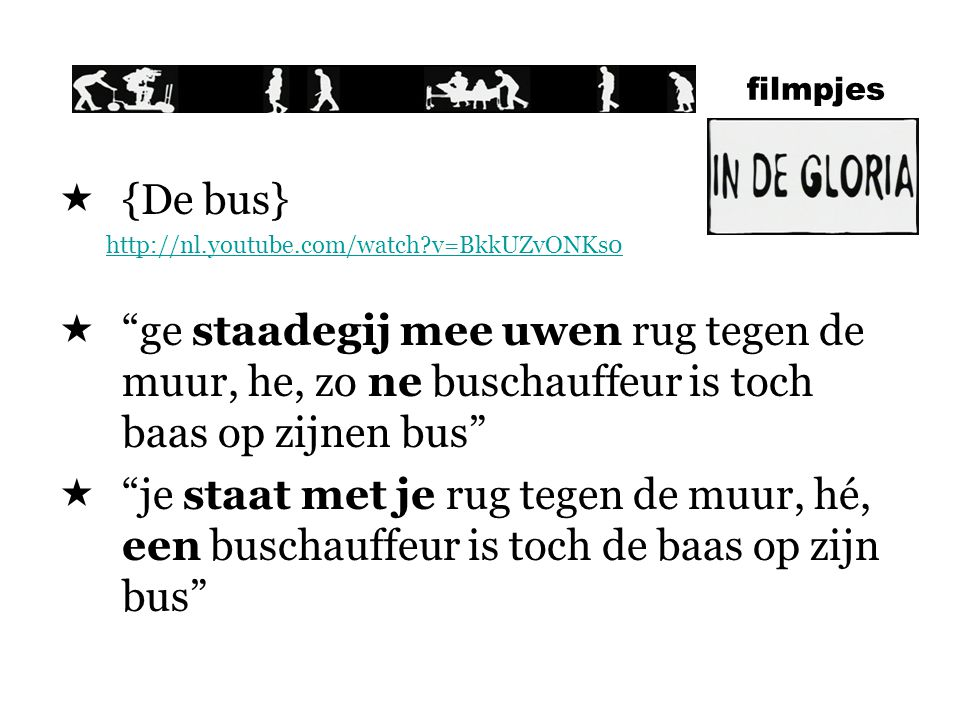 filmpjes  {De bus} http://nl.youtube.com/watch?v=BkkUZvONKs0  ge staadegij mee uwen rug tegen de muur, he, zo ne buschauffeur is toch baas op zijnen bus  je staat met je rug tegen de muur, hé, een buschauffeur is toch de baas op zijn bus
