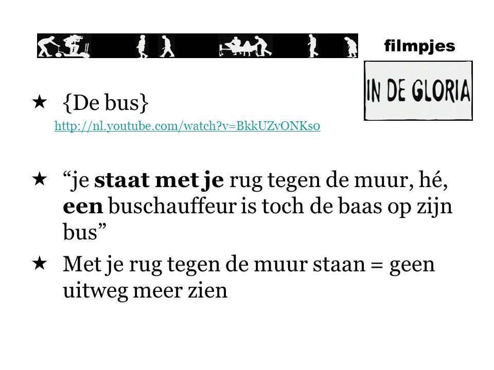 filmpjes  {De bus} http://nl.youtube.com/watch?v=BkkUZvONKs0  je staat met je rug tegen de muur, hé, een buschauffeur is toch de baas op zijn bus  Met je rug tegen de muur staan = geen uitweg meer zien