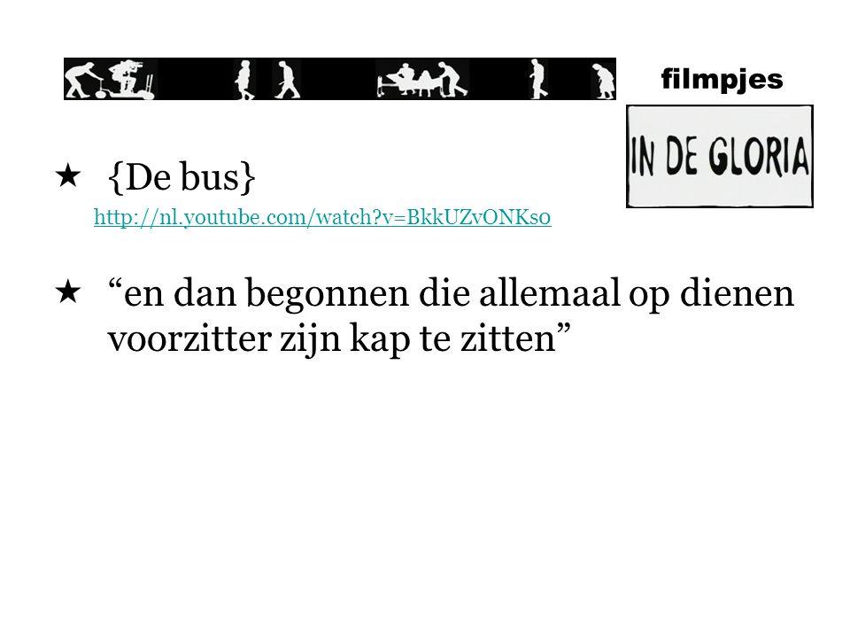filmpjes  {De bus} http://nl.youtube.com/watch?v=BkkUZvONKs0  en dan begonnen die allemaal op dienen voorzitter zijn kap te zitten