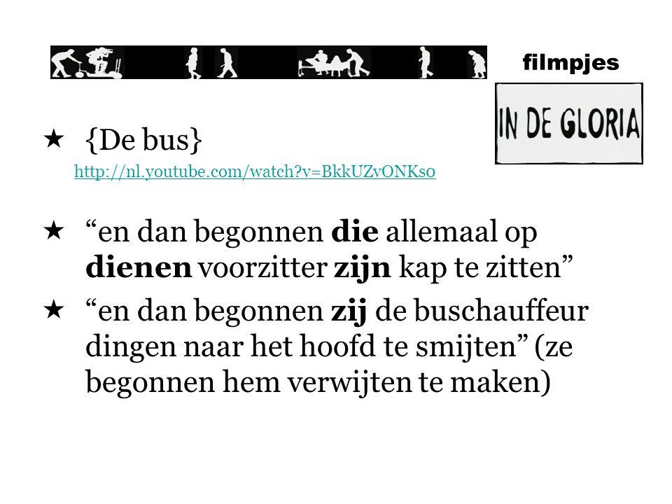filmpjes  {De bus} http://nl.youtube.com/watch?v=BkkUZvONKs0  en dan begonnen die allemaal op dienen voorzitter zijn kap te zitten  en dan begonnen zij de buschauffeur dingen naar het hoofd te smijten (ze begonnen hem verwijten te maken)