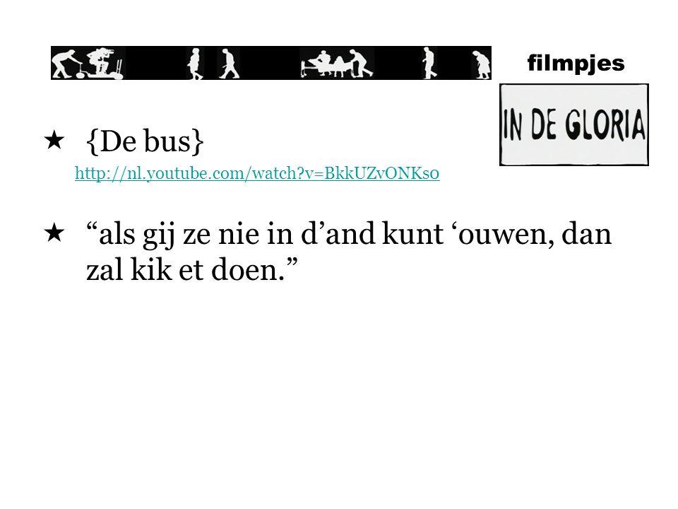 filmpjes  {De bus} http://nl.youtube.com/watch?v=BkkUZvONKs0  als gij ze nie in d'and kunt 'ouwen, dan zal kik et doen.
