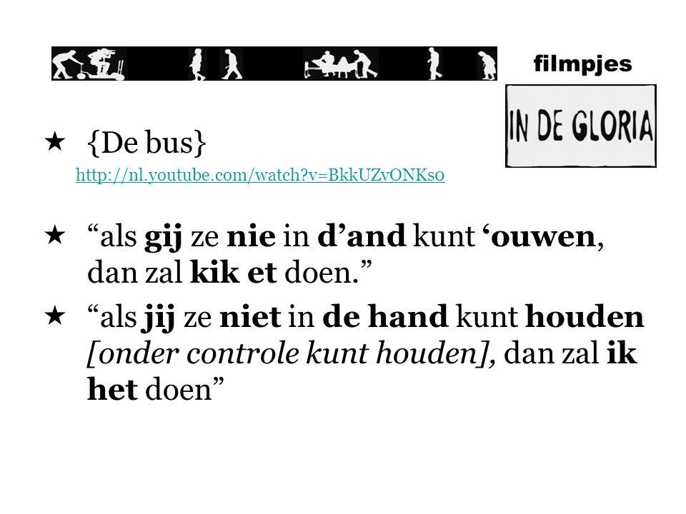 filmpjes  {De bus} http://nl.youtube.com/watch?v=BkkUZvONKs0  als gij ze nie in d'and kunt 'ouwen, dan zal kik et doen.  als jij ze niet in de hand kunt houden [onder controle kunt houden], dan zal ik het doen