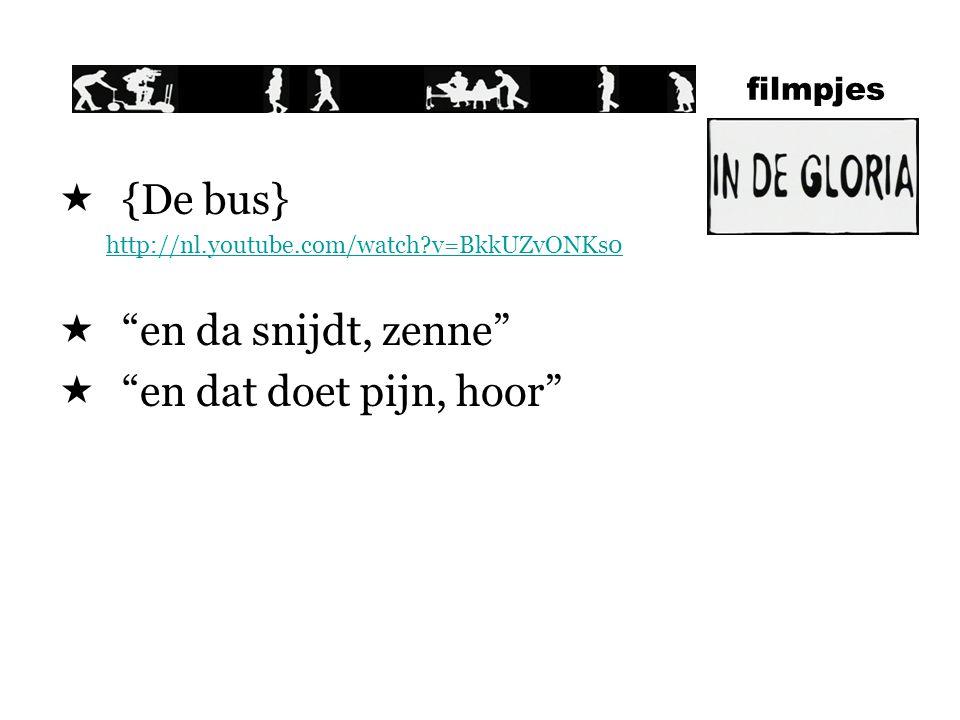 filmpjes  {De bus} http://nl.youtube.com/watch?v=BkkUZvONKs0  en da snijdt, zenne  en dat doet pijn, hoor