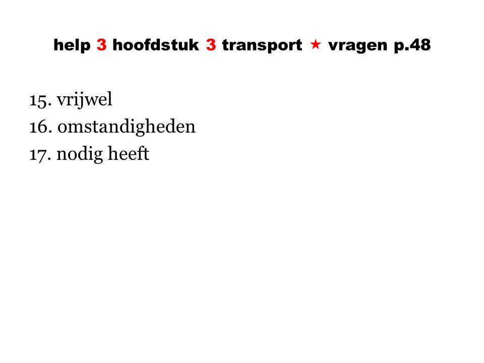 help 3 hoofdstuk 3 transport  vragen p.48 15. vrijwel 16. omstandigheden 17. nodig heeft
