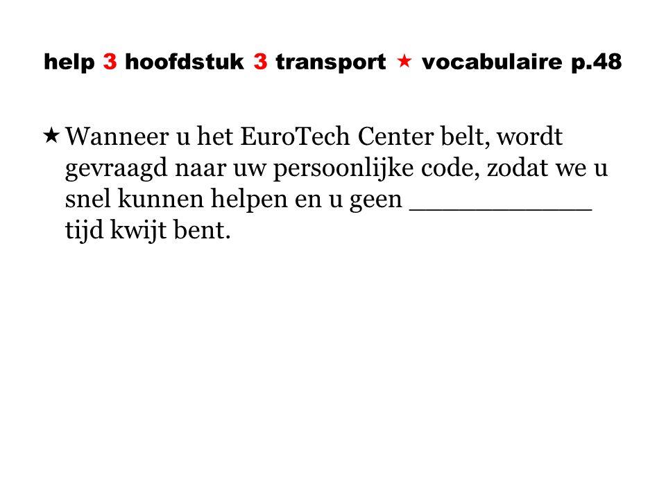 help 3 hoofdstuk 3 transport  vocabulaire p.48  Wanneer u het EuroTech Center belt, wordt gevraagd naar uw persoonlijke code, zodat we u snel kunnen helpen en u geen ___________ tijd kwijt bent.